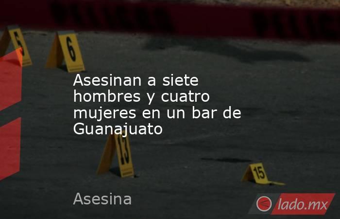 Asesinan a siete hombres y cuatro mujeres en un bar de Guanajuato. Noticias en tiempo real