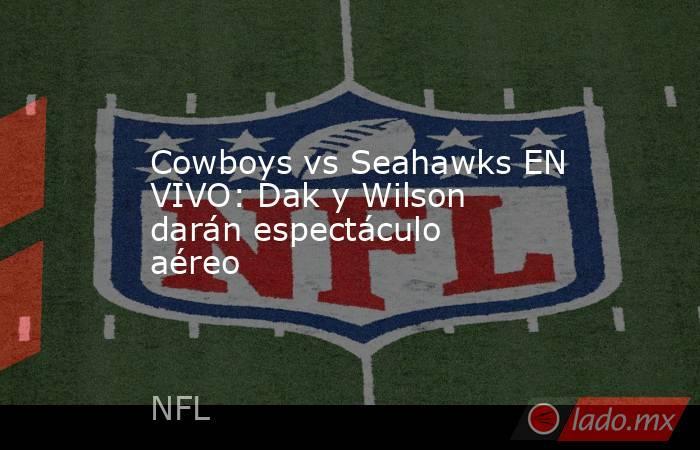 Cowboys vs Seahawks EN VIVO: Dak y Wilson darán espectáculo aéreo. Noticias en tiempo real