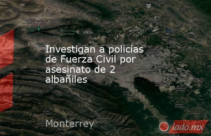 Investigan a policías de Fuerza Civil por asesinato de 2 albañiles. Noticias en tiempo real