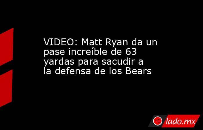 VIDEO: Matt Ryan da un pase increíble de 63 yardas para sacudir a la defensa de los Bears. Noticias en tiempo real