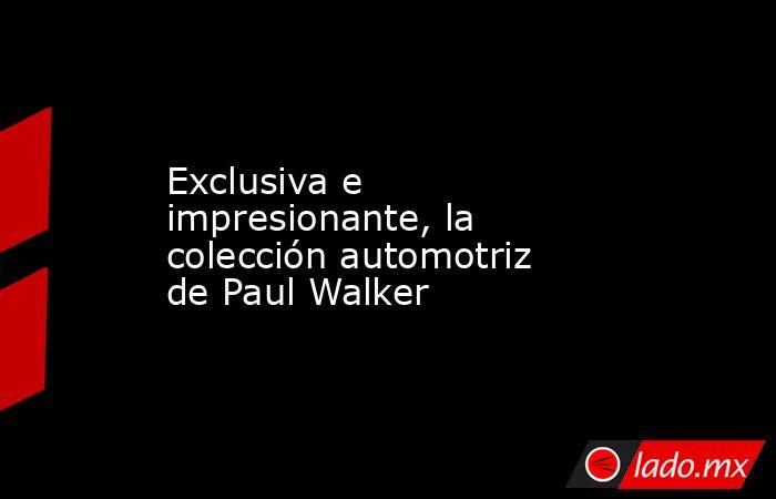 Exclusiva e impresionante, la colección automotriz de Paul Walker. Noticias en tiempo real