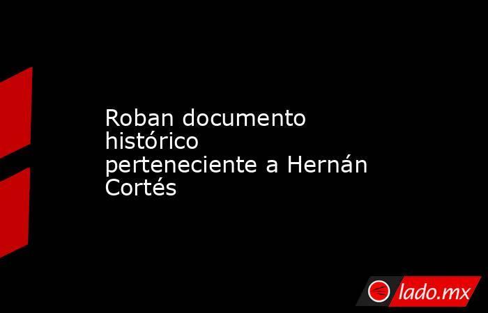 Roban documento histórico perteneciente a Hernán Cortés. Noticias en tiempo real