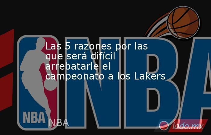 Las 5 razones por las que será difícil arrebatarle el campeonato a los Lakers. Noticias en tiempo real