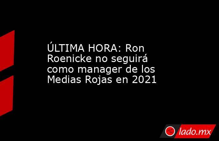 ÚLTIMA HORA: Ron Roenicke no seguirá como manager de los Medias Rojas en 2021. Noticias en tiempo real