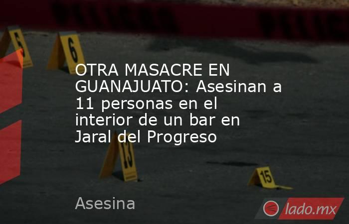 OTRA MASACRE EN GUANAJUATO: Asesinan a 11 personas en el interior de un bar en Jaral del Progreso. Noticias en tiempo real