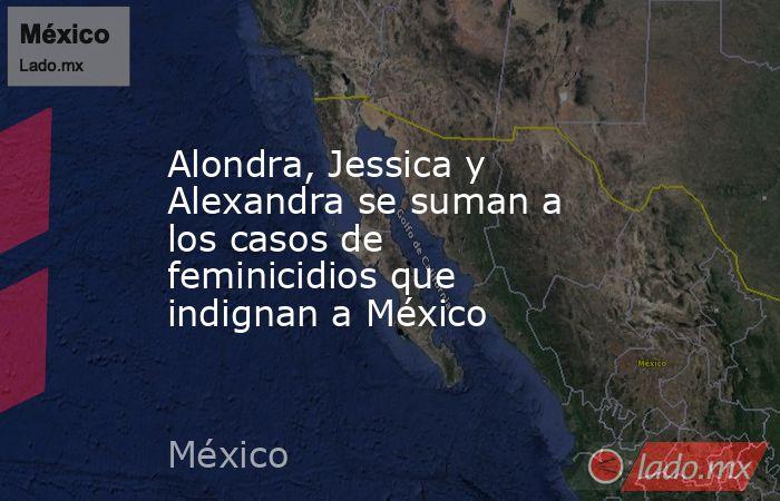 Alondra, Jessica y Alexandra se suman a los casos de feminicidios que indignan a México. Noticias en tiempo real