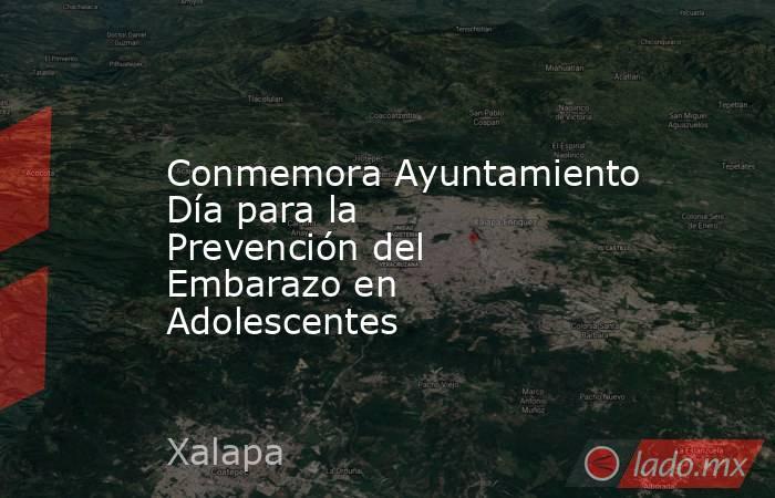 Conmemora Ayuntamiento Día para la Prevención del Embarazo en Adolescentes. Noticias en tiempo real