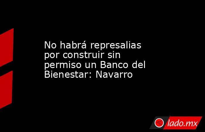 No habrá represalias por construir sin permiso un Banco del Bienestar: Navarro. Noticias en tiempo real