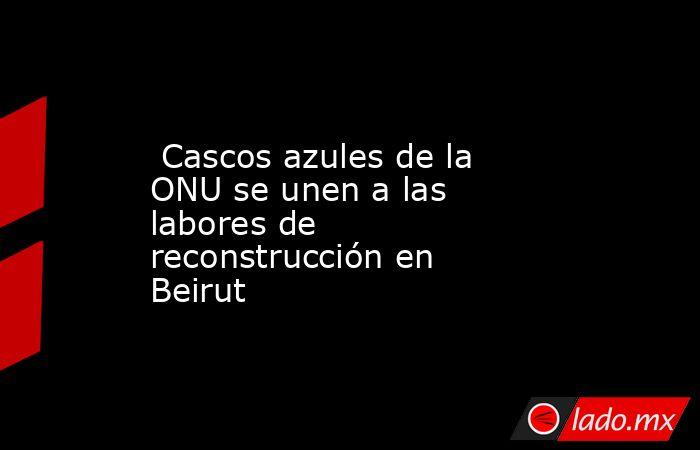 Cascos azules de la ONU se unen a las labores de reconstrucción en Beirut. Noticias en tiempo real