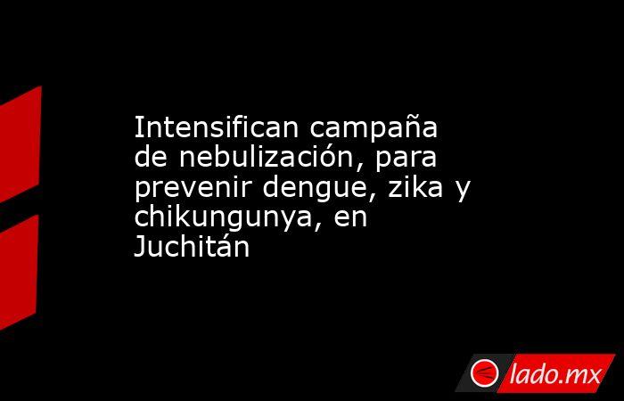 Intensifican campaña de nebulización, para prevenir dengue, zika y chikungunya, en Juchitán. Noticias en tiempo real