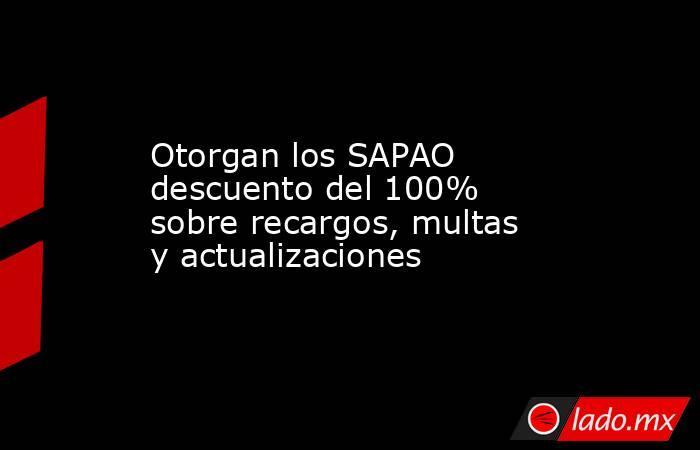 Otorgan los SAPAO descuento del 100% sobre recargos, multas y actualizaciones. Noticias en tiempo real