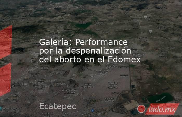 Galería: Performance por la despenalización del aborto en el Edomex. Noticias en tiempo real