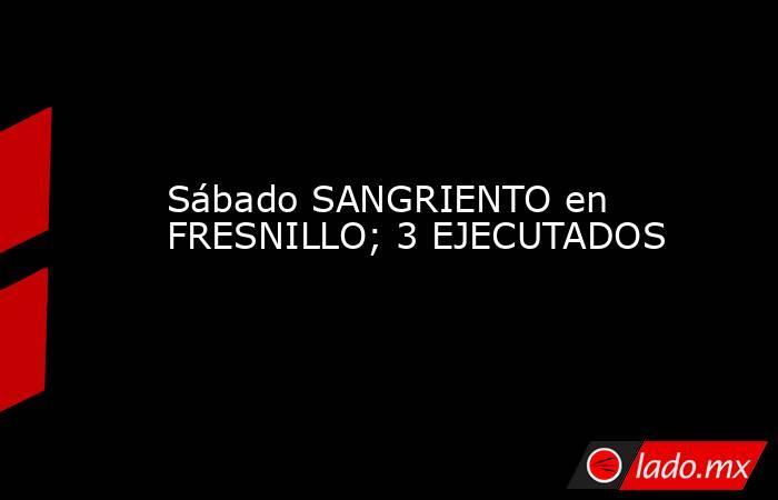 Sábado SANGRIENTO en FRESNILLO; 3 EJECUTADOS. Noticias en tiempo real