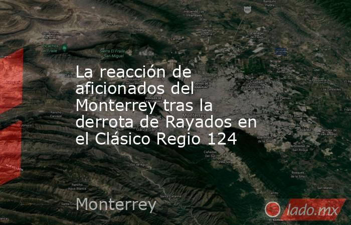 La reacción de aficionados del Monterrey tras la derrota de Rayados en el Clásico Regio 124. Noticias en tiempo real