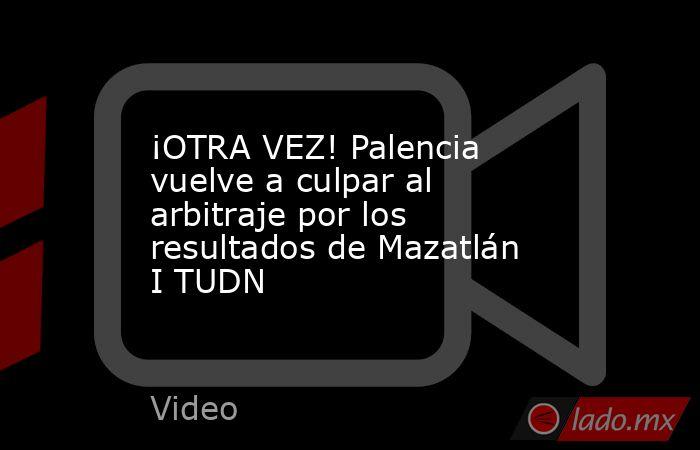 ¡OTRA VEZ! Palencia vuelve a culpar al arbitraje por los resultados de Mazatlán I TUDN. Noticias en tiempo real