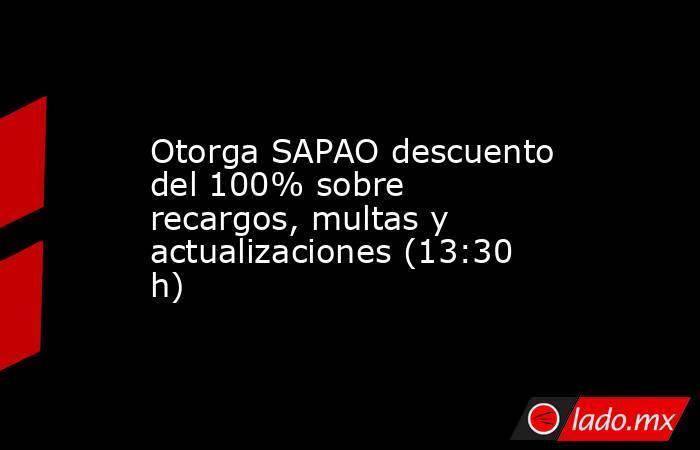 Otorga SAPAO descuento del 100% sobre recargos, multas y actualizaciones (13:30 h). Noticias en tiempo real