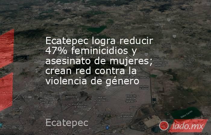 Ecatepec logra reducir 47% feminicidios y asesinato de mujeres; crean red contra la violencia de género. Noticias en tiempo real