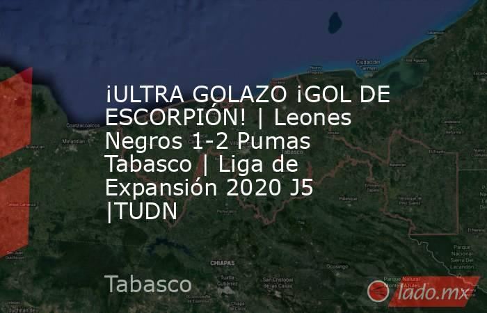 ¡ULTRA GOLAZO ¡GOL DE ESCORPIÓN!   Leones Negros 1-2 Pumas Tabasco   Liga de Expansión 2020 J5  TUDN. Noticias en tiempo real