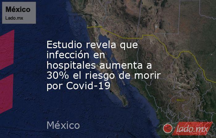 Estudio revela que infección en hospitales aumenta a 30% el riesgo de morir por Covid-19 . Noticias en tiempo real