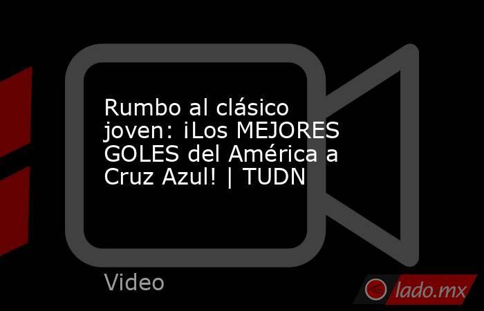 Rumbo al clásico joven: ¡Los MEJORES GOLES del América a Cruz Azul! | TUDN. Noticias en tiempo real