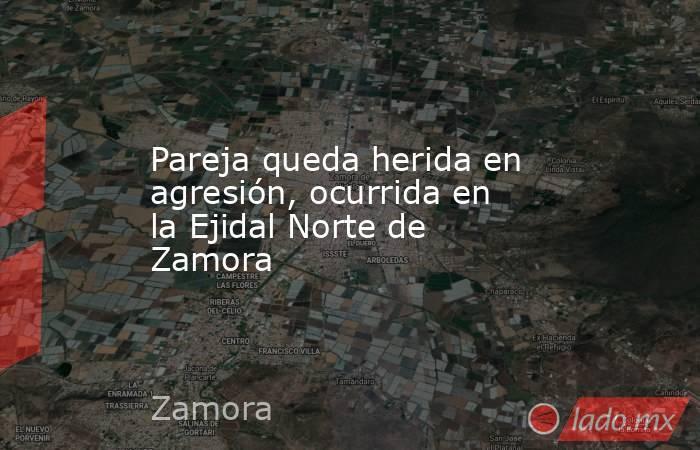 Pareja queda herida en agresión, ocurrida en la Ejidal Norte de Zamora. Noticias en tiempo real