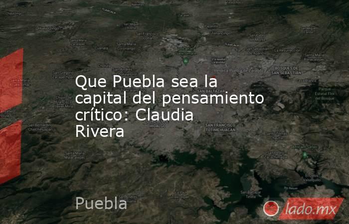 Que Puebla sea la capital del pensamiento crítico: Claudia Rivera. Noticias en tiempo real