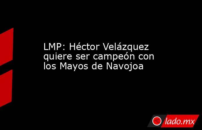 LMP: Héctor Velázquez quiere ser campeón con los Mayos de Navojoa . Noticias en tiempo real