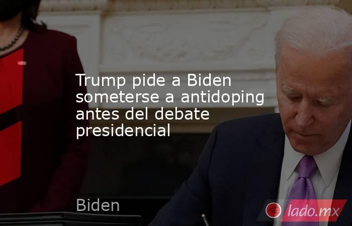 Trump pide a Biden someterse a antidoping antes del debate presidencial. Noticias en tiempo real