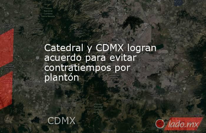 Catedral y CDMX logran acuerdo para evitar contratiempos por plantón. Noticias en tiempo real