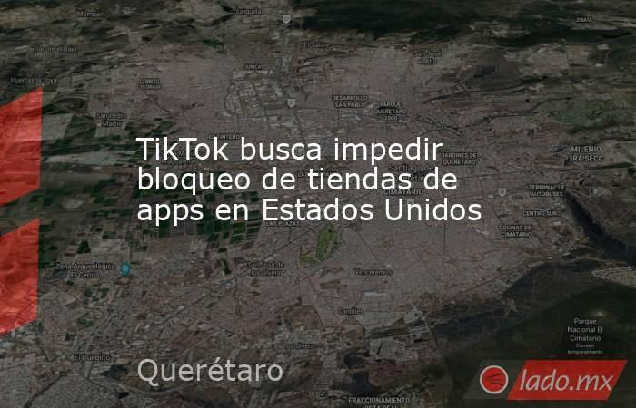 TikTok busca impedir bloqueo de tiendas de apps en Estados Unidos. Noticias en tiempo real