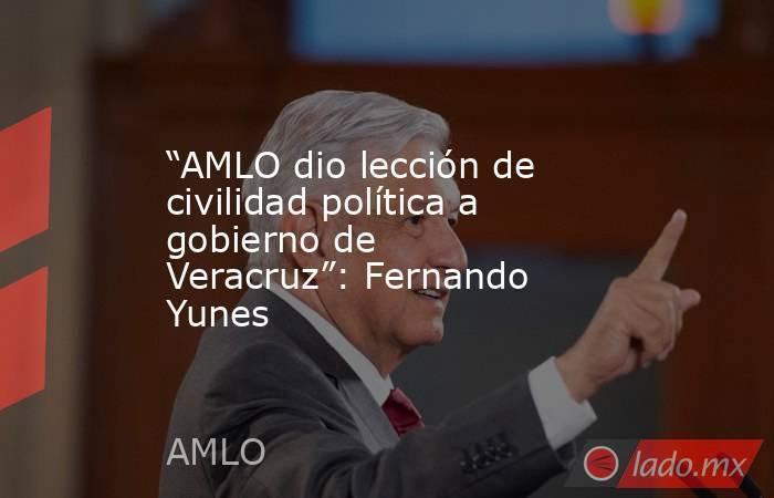 """""""AMLO dio lección de civilidad política a gobierno de Veracruz"""": Fernando Yunes. Noticias en tiempo real"""