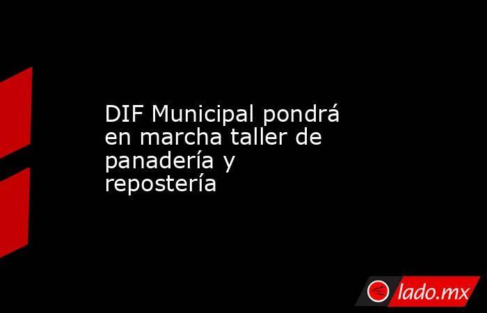 DIF Municipal pondrá en marcha taller de panadería y repostería. Noticias en tiempo real