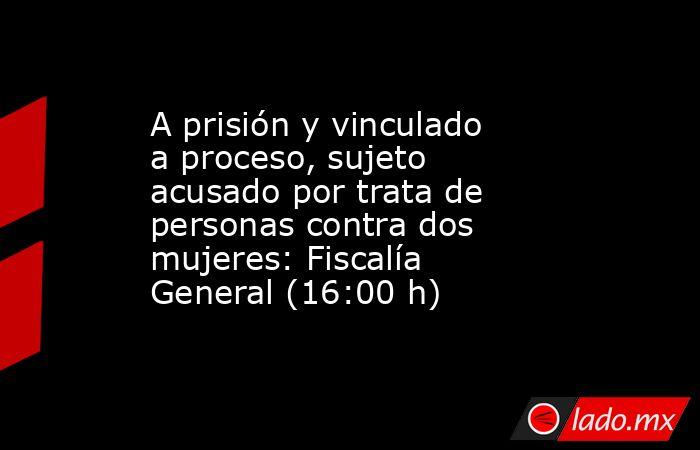 A prisión y vinculado a proceso, sujeto acusado por trata de personas contra dos mujeres: Fiscalía General (16:00 h). Noticias en tiempo real