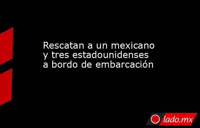 Rescatan a un mexicano y tres estadounidenses a bordo de embarcación  . Noticias en tiempo real