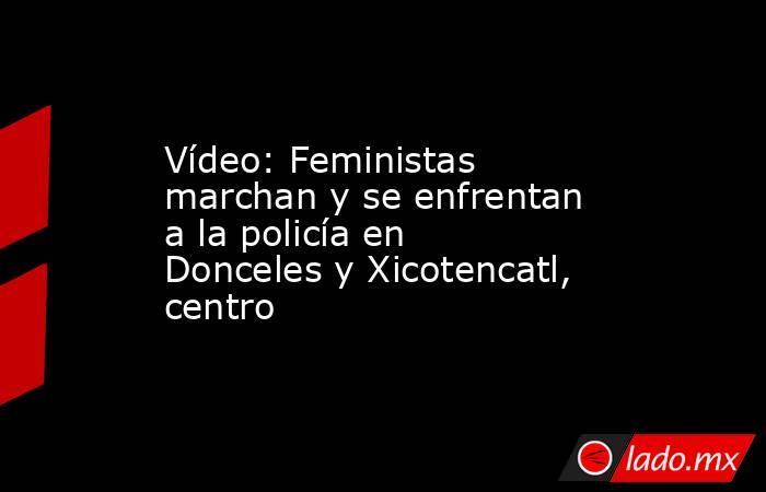 Vídeo: Feministas marchan y se enfrentan a la policía en Donceles y Xicotencatl, centro. Noticias en tiempo real