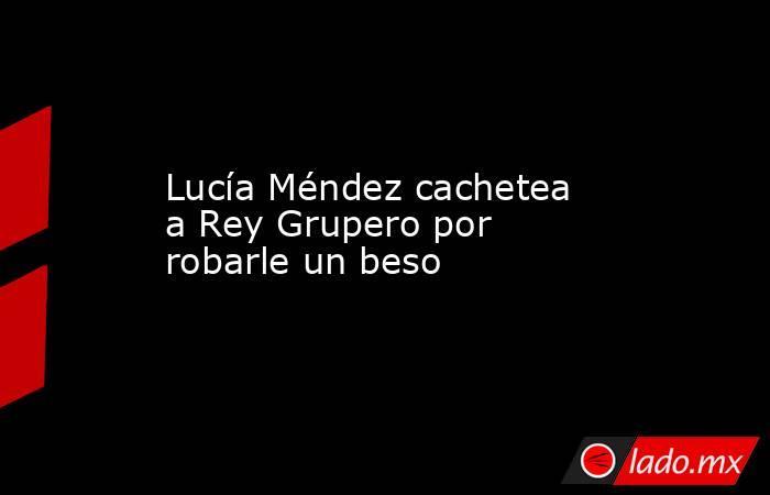 Lucía Méndez cachetea a Rey Grupero por robarle un beso. Noticias en tiempo real
