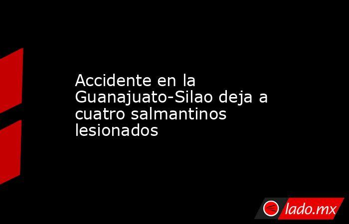 Accidente en la Guanajuato-Silao deja a cuatro salmantinos lesionados. Noticias en tiempo real