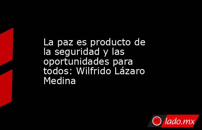 La paz es producto de la seguridad y las oportunidades para todos: Wilfrido Lázaro Medina. Noticias en tiempo real