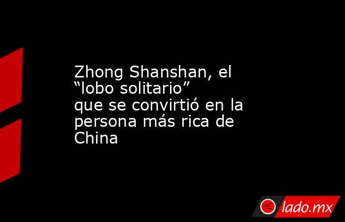 """Zhong Shanshan, el """"lobo solitario"""" que se convirtió en la persona más rica de China. Noticias en tiempo real"""