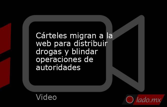 Cárteles migran a la web para distribuir drogas y blindar operaciones de autoridades. Noticias en tiempo real