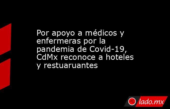 Por apoyo a médicos y enfermeras por la pandemia de Covid-19, CdMx reconoce a hoteles y restuaruantes . Noticias en tiempo real