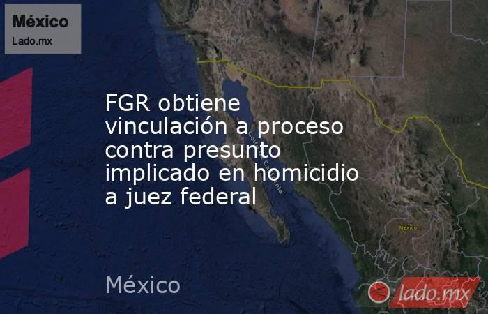 FGR obtiene vinculación a proceso contra presunto implicado en homicidio a juez federal. Noticias en tiempo real