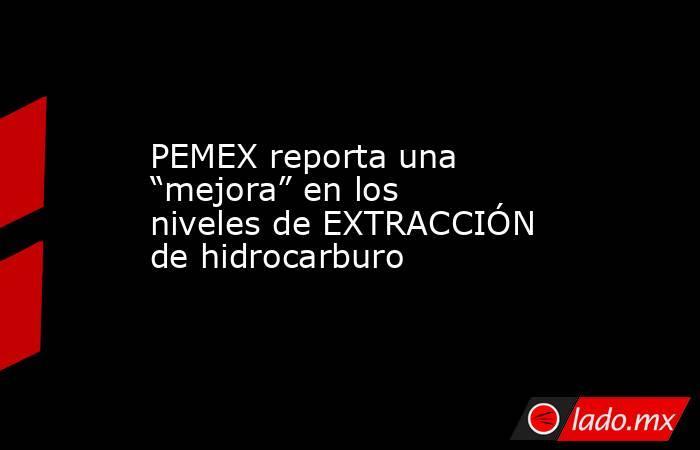 """PEMEX reporta una """"mejora"""" en los niveles de EXTRACCIÓN de hidrocarburo. Noticias en tiempo real"""