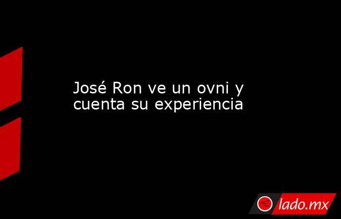 José Ron ve un ovni y cuenta su experiencia. Noticias en tiempo real