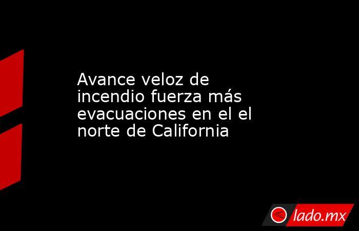 Avance veloz de incendio fuerza más evacuaciones en el el norte de California. Noticias en tiempo real