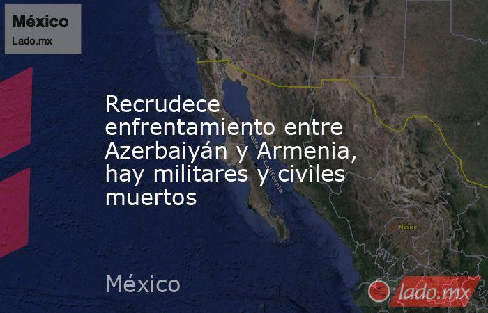 Recrudece enfrentamiento entre Azerbaiyán y Armenia, hay militares y civiles muertos. Noticias en tiempo real
