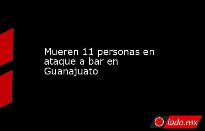 Mueren 11 personas en ataque a bar en Guanajuato. Noticias en tiempo real