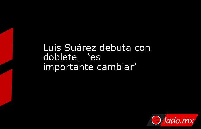 Luis Suárez debuta con doblete… 'es importante cambiar'. Noticias en tiempo real