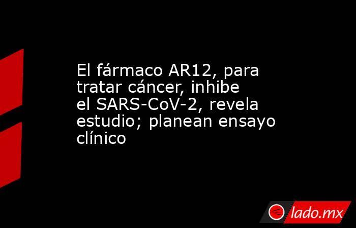 El fármaco AR12, para tratar cáncer, inhibe el SARS-CoV-2, revela estudio; planean ensayo clínico. Noticias en tiempo real