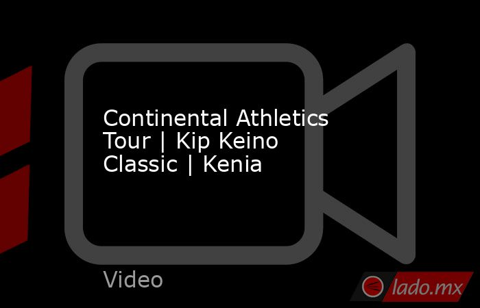 Continental Athletics Tour | Kip Keino Classic | Kenia. Noticias en tiempo real